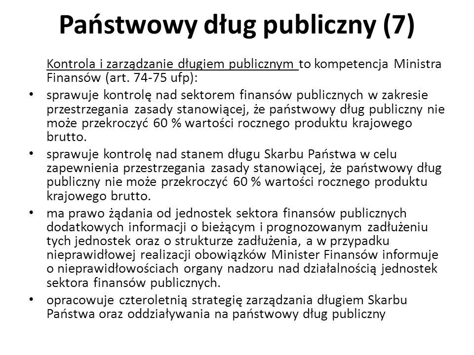 Państwowy dług publiczny (7) Kontrola i zarządzanie długiem publicznym to kompetencja Ministra Finansów (art. 74-75 ufp): sprawuje kontrolę nad sektor