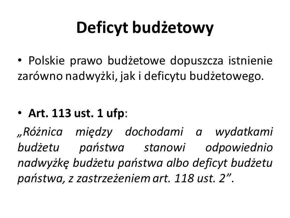 Deficyt budżetowy Polskie prawo budżetowe dopuszcza istnienie zarówno nadwyżki, jak i deficytu budżetowego. Art. 113 ust. 1 ufp: Różnica między dochod