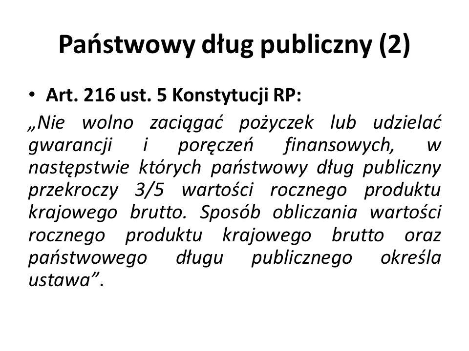 Państwowy dług publiczny (2) Art. 216 ust. 5 Konstytucji RP: Nie wolno zaciągać pożyczek lub udzielać gwarancji i poręczeń finansowych, w następstwie