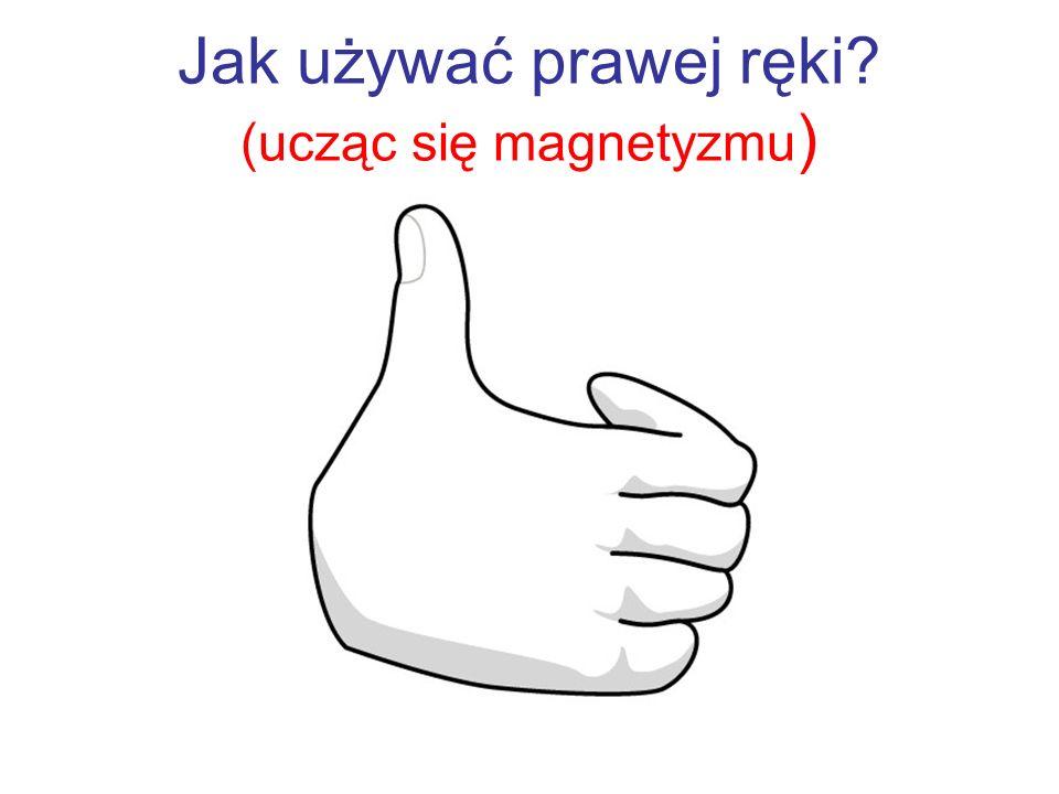 Jak używać prawej ręki? (ucząc się magnetyzmu )