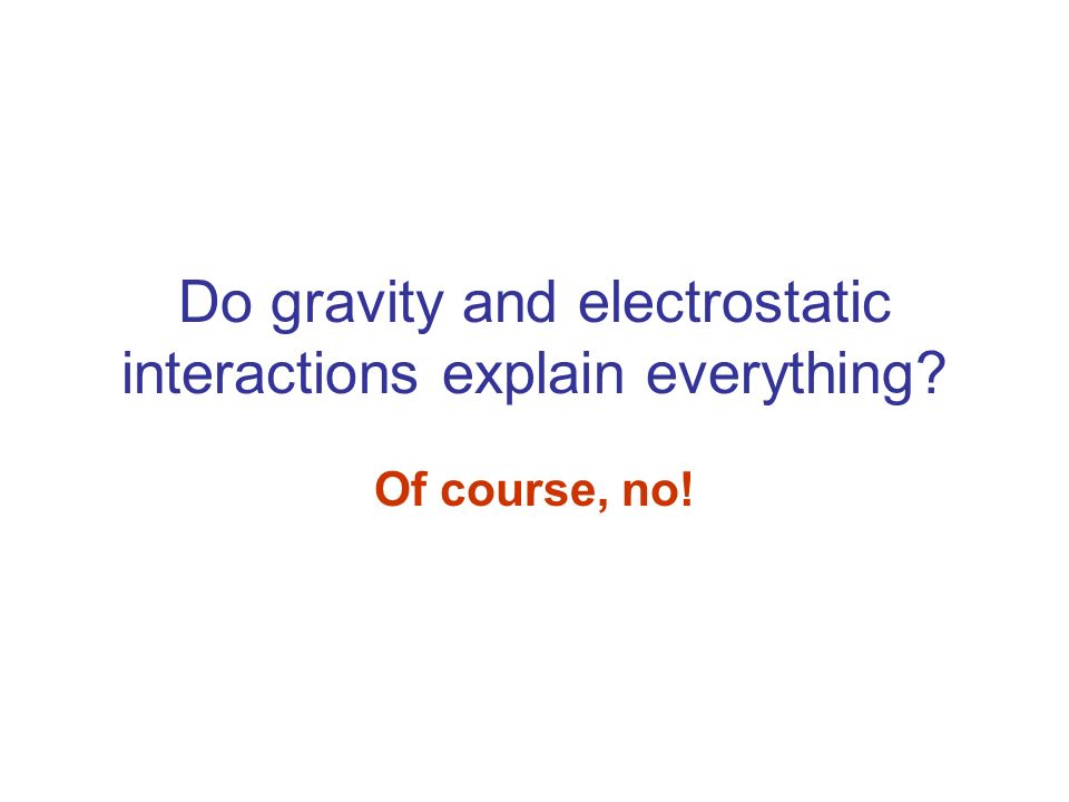 Do gravity and electrostatic interactions explain everything? Of course, no!