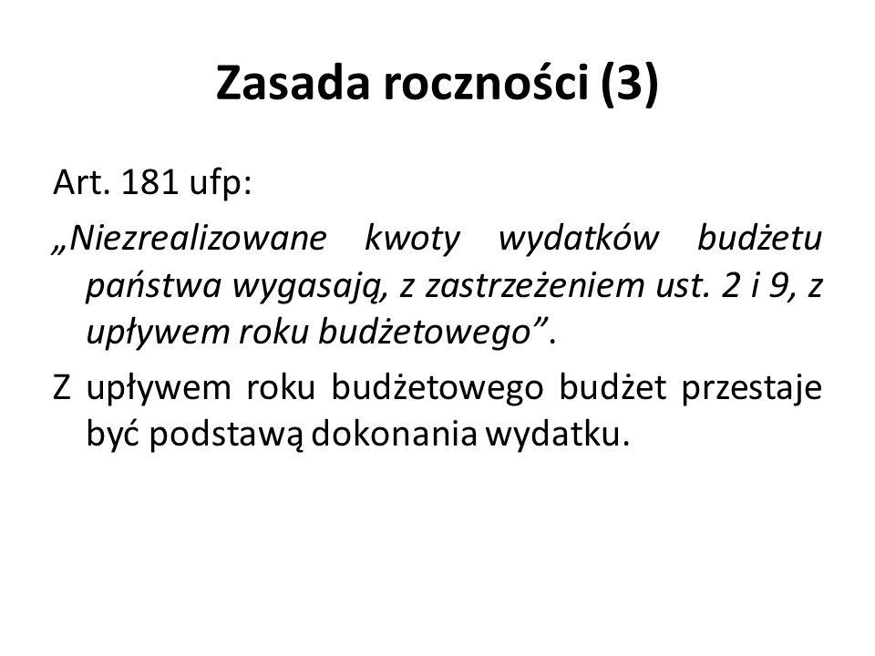 Zasada roczności (3) Art. 181 ufp: Niezrealizowane kwoty wydatków budżetu państwa wygasają, z zastrzeżeniem ust. 2 i 9, z upływem roku budżetowego. Z