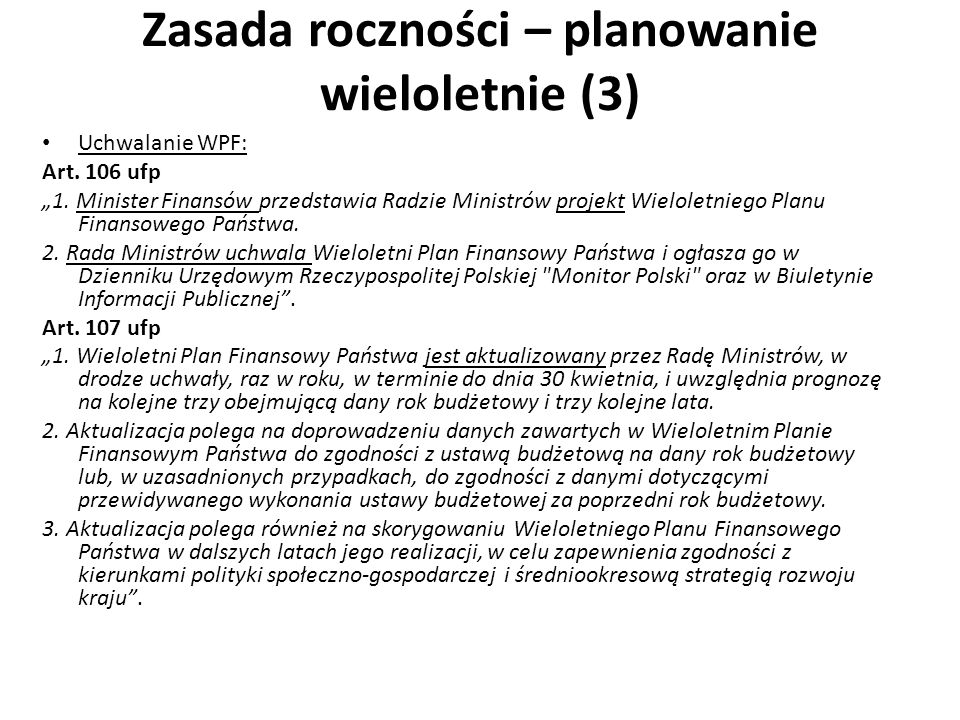 Zasada roczności – planowanie wieloletnie (3) Uchwalanie WPF: Art. 106 ufp 1. Minister Finansów przedstawia Radzie Ministrów projekt Wieloletniego Pla