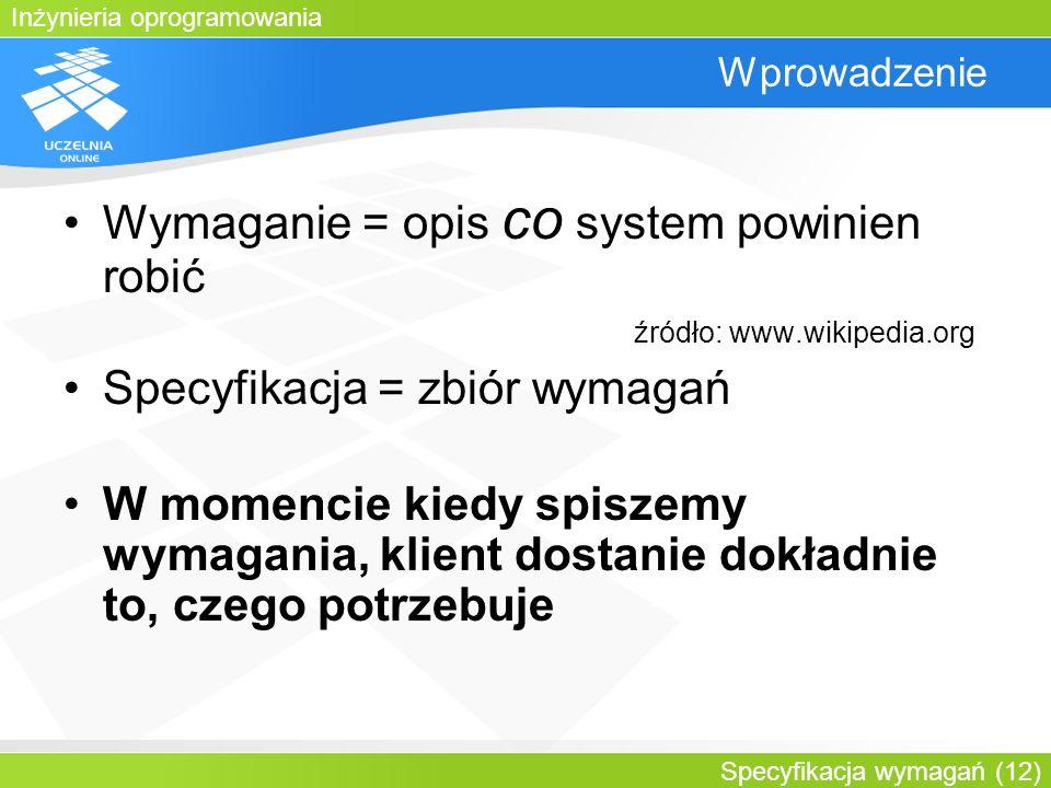 Inżynieria oprogramowania Specyfikacja wymagań (12) Wprowadzenie Wymaganie = opis co system powinien robić źródło: www.wikipedia.org Specyfikacja = zb