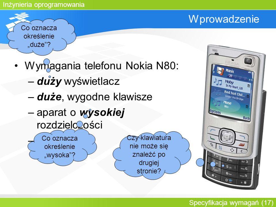 Inżynieria oprogramowania Specyfikacja wymagań (17) Wprowadzenie Wymagania telefonu Nokia N80: –duży wyświetlacz –duże, wygodne klawisze –aparat o wys