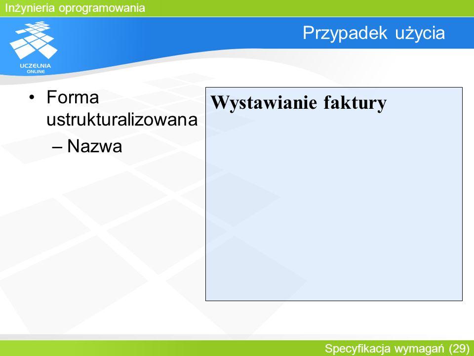 Inżynieria oprogramowania Specyfikacja wymagań (29) Przypadek użycia Forma ustrukturalizowana –Nazwa Wystawianie faktury