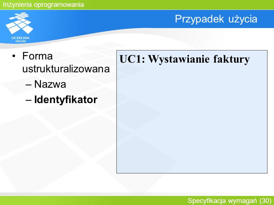Inżynieria oprogramowania Specyfikacja wymagań (30) Przypadek użycia Forma ustrukturalizowana –Nazwa –Identyfikator UC1: Wystawianie faktury