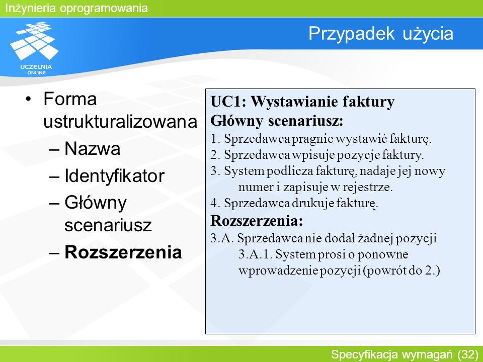 Inżynieria oprogramowania Specyfikacja wymagań (32) Przypadek użycia Forma ustrukturalizowana –Nazwa –Identyfikator –Główny scenariusz –Rozszerzenia U