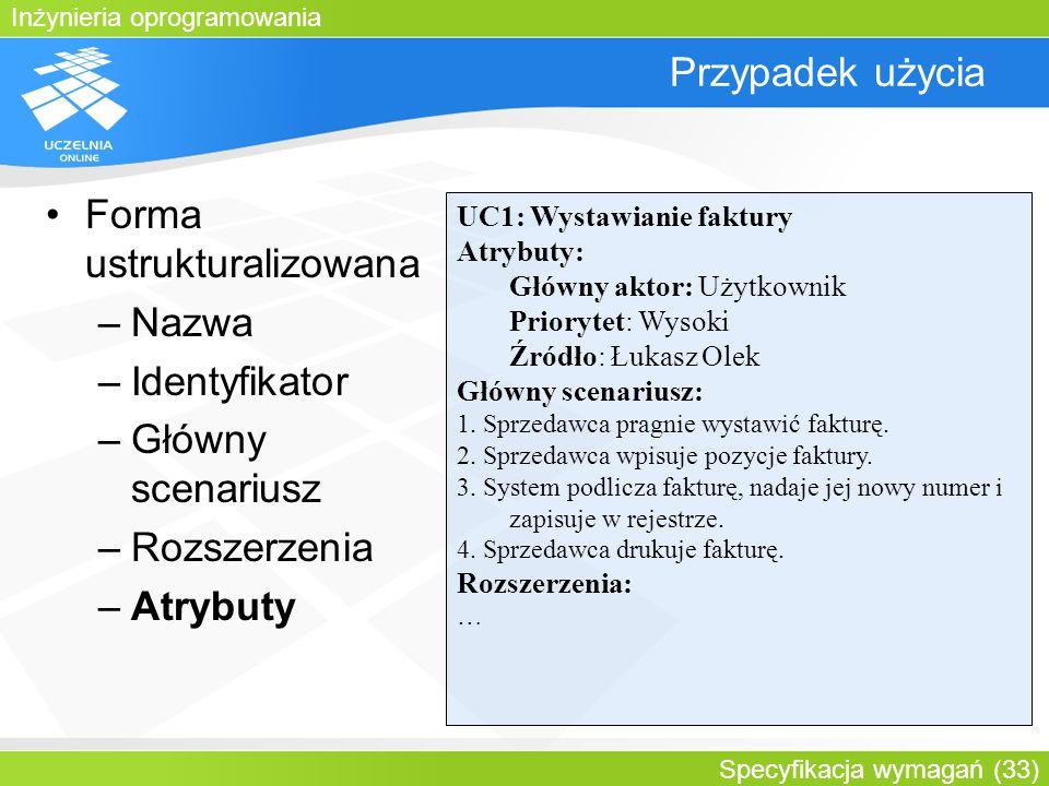 Inżynieria oprogramowania Specyfikacja wymagań (33) Przypadek użycia Forma ustrukturalizowana –Nazwa –Identyfikator –Główny scenariusz –Rozszerzenia –