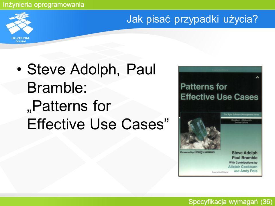 Inżynieria oprogramowania Specyfikacja wymagań (36) Jak pisać przypadki użycia? Steve Adolph, Paul Bramble: Patterns for Effective Use Cases