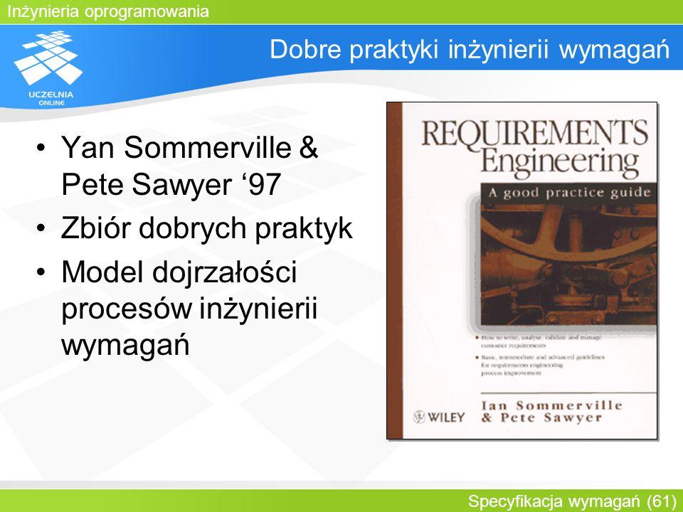 Inżynieria oprogramowania Specyfikacja wymagań (61) Dobre praktyki inżynierii wymagań Yan Sommerville & Pete Sawyer 97 Zbiór dobrych praktyk Model doj