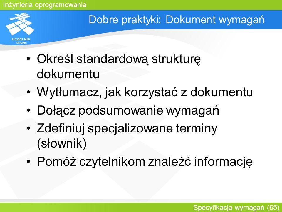 Inżynieria oprogramowania Specyfikacja wymagań (65) Dobre praktyki: Dokument wymagań Określ standardową strukturę dokumentu Wytłumacz, jak korzystać z