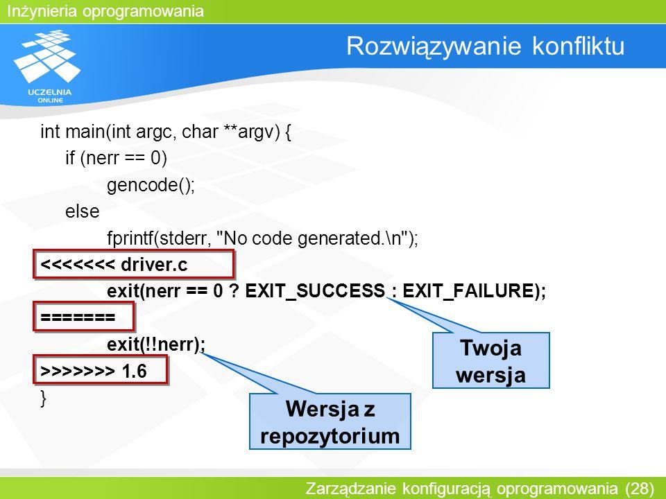 Inżynieria oprogramowania Zarządzanie konfiguracją oprogramowania (28) Rozwiązywanie konfliktu int main(int argc, char **argv) { if (nerr == 0) gencod