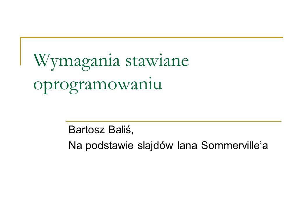 Wymagania stawiane oprogramowaniu Bartosz Baliś, Na podstawie slajdów Iana Sommervillea