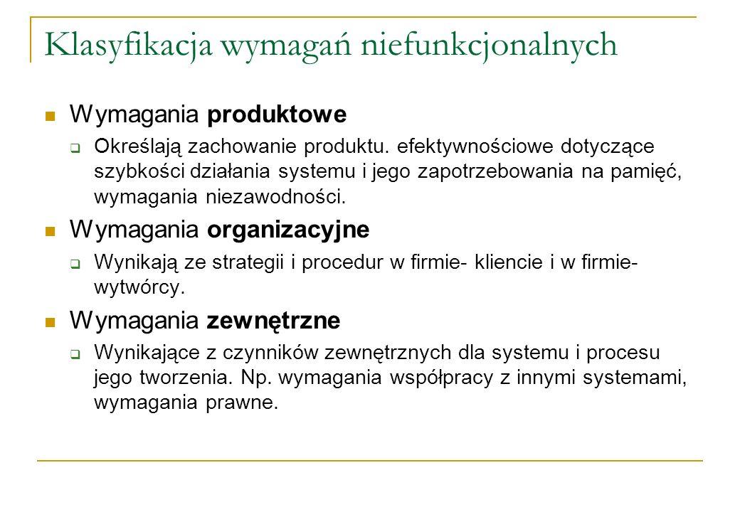 Klasyfikacja wymagań niefunkcjonalnych Wymagania produktowe Określają zachowanie produktu. efektywnościowe dotyczące szybkości działania systemu i jeg