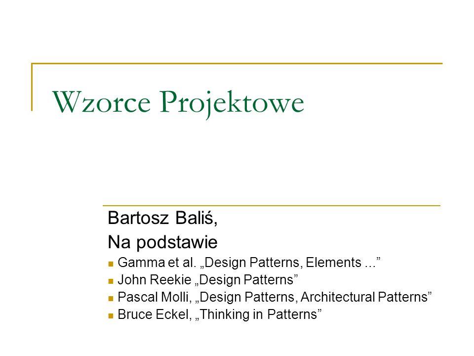 Wzorce Projektowe Bartosz Baliś, Na podstawie Gamma et al. Design Patterns, Elements... John Reekie Design Patterns Pascal Molli, Design Patterns, Arc