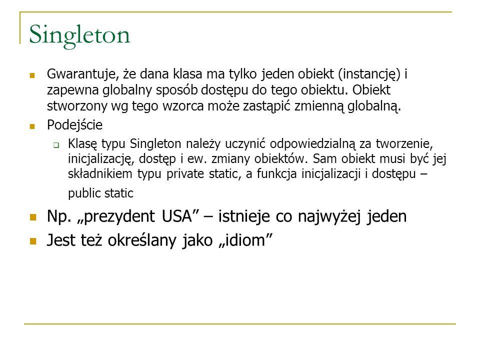 Singleton Gwarantuje, że dana klasa ma tylko jeden obiekt (instancję) i zapewna globalny sposób dostępu do tego obiektu. Obiekt stworzony wg tego wzor