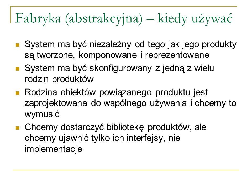 Fabryka (abstrakcyjna) – kiedy używać System ma być niezależny od tego jak jego produkty są tworzone, komponowane i reprezentowane System ma być skonf