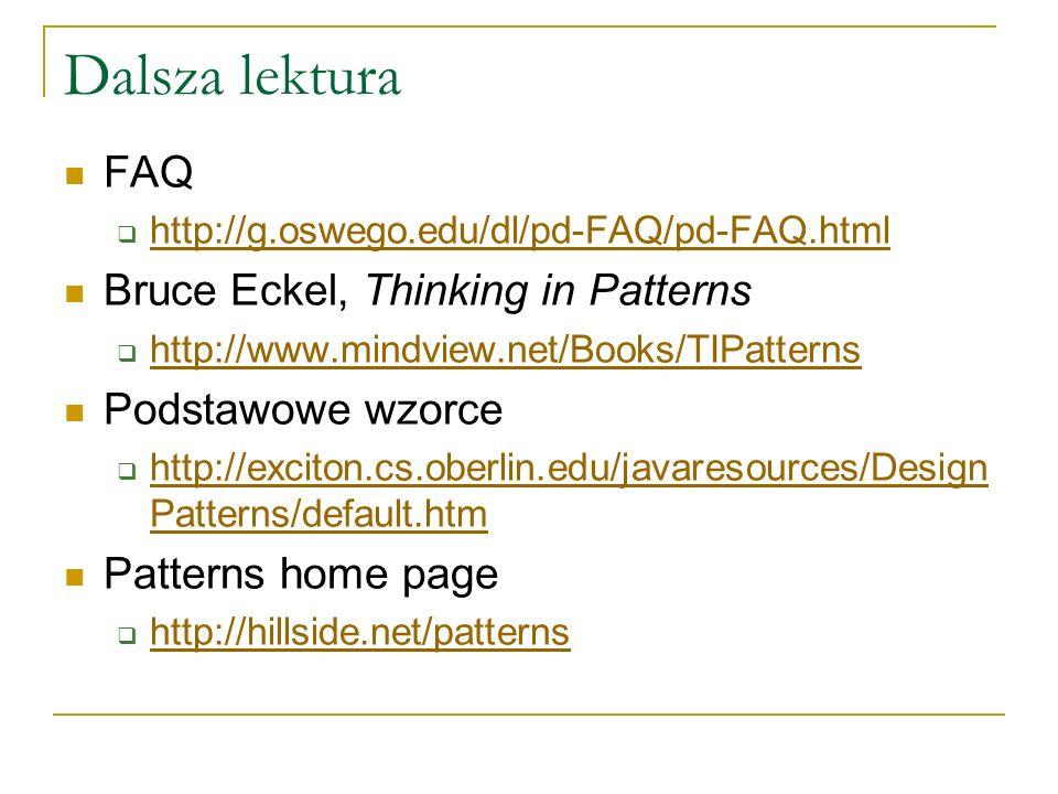 Dalsza lektura FAQ http://g.oswego.edu/dl/pd-FAQ/pd-FAQ.html Bruce Eckel, Thinking in Patterns http://www.mindview.net/Books/TIPatterns Podstawowe wzo