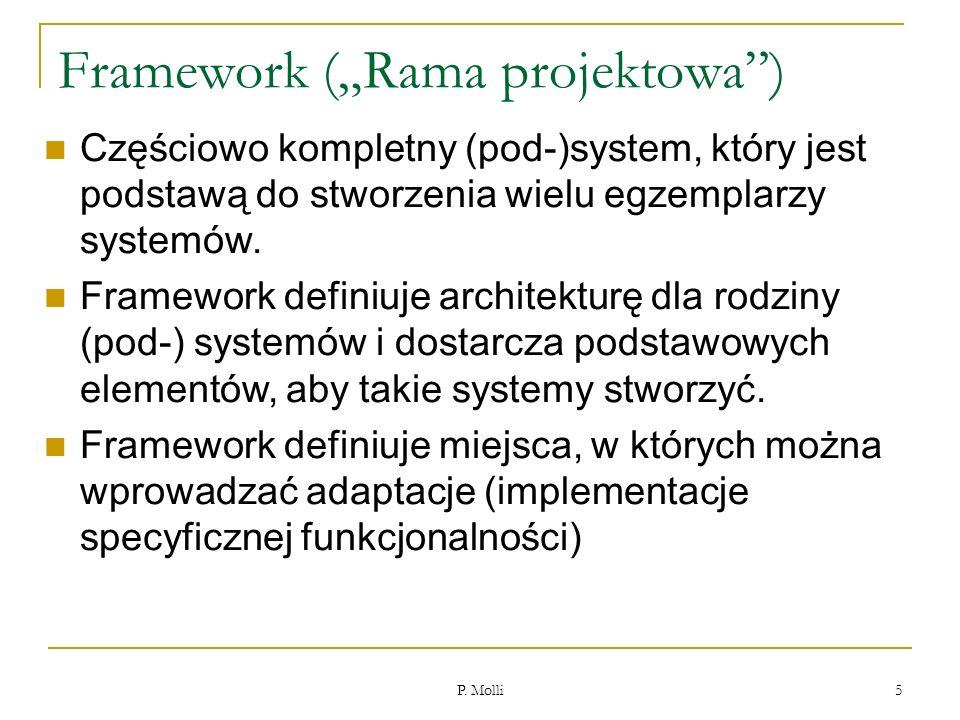P. Molli 5 Framework (Rama projektowa) Częściowo kompletny (pod-)system, który jest podstawą do stworzenia wielu egzemplarzy systemów. Framework defin