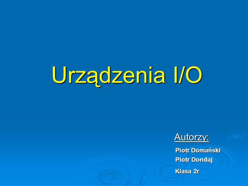 Urządzenia I/O Urządzenia I/O Autorzy: Autorzy: Piotr Domański Piotr Domański Piotr Dondaj Piotr Dondaj Klasa 2r Klasa 2r