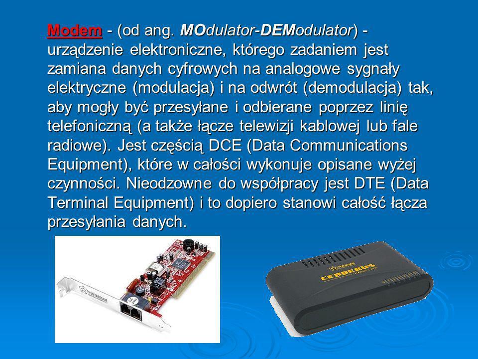 Modem - (od ang. MOdulator-DEModulator) - urządzenie elektroniczne, którego zadaniem jest zamiana danych cyfrowych na analogowe sygnały elektryczne (m
