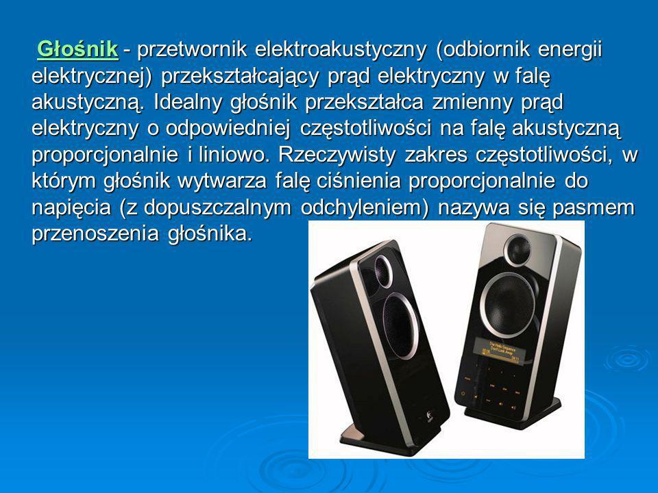 Głośnik - przetwornik elektroakustyczny (odbiornik energii elektrycznej) przekształcający prąd elektryczny w falę akustyczną. Idealny głośnik przekszt