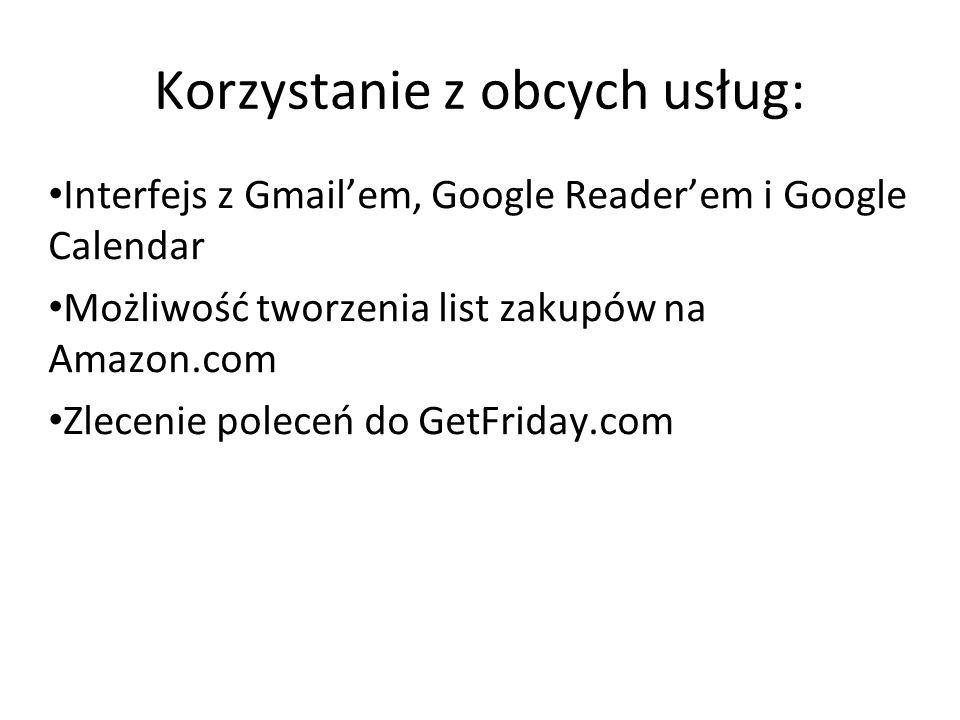 Korzystanie z obcych usług: Interfejs z Gmailem, Google Readerem i Google Calendar Możliwość tworzenia list zakupów na Amazon.com Zlecenie poleceń do