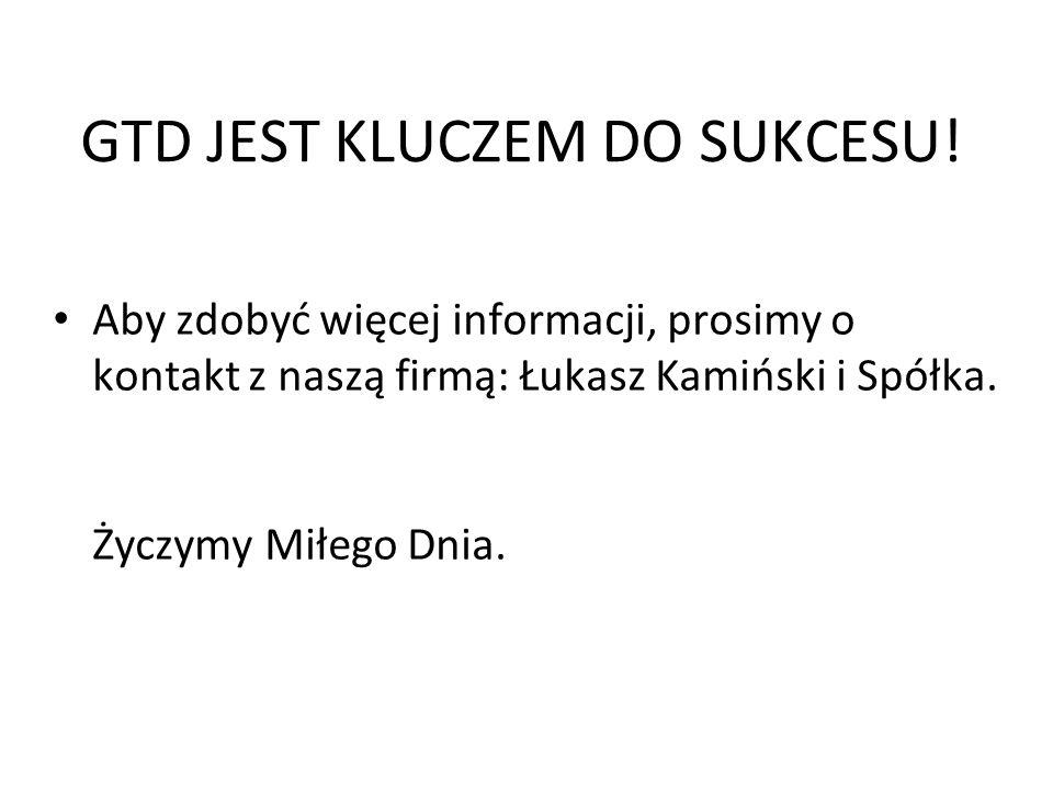GTD JEST KLUCZEM DO SUKCESU! Aby zdobyć więcej informacji, prosimy o kontakt z naszą firmą: Łukasz Kamiński i Spółka. Życzymy Miłego Dnia.