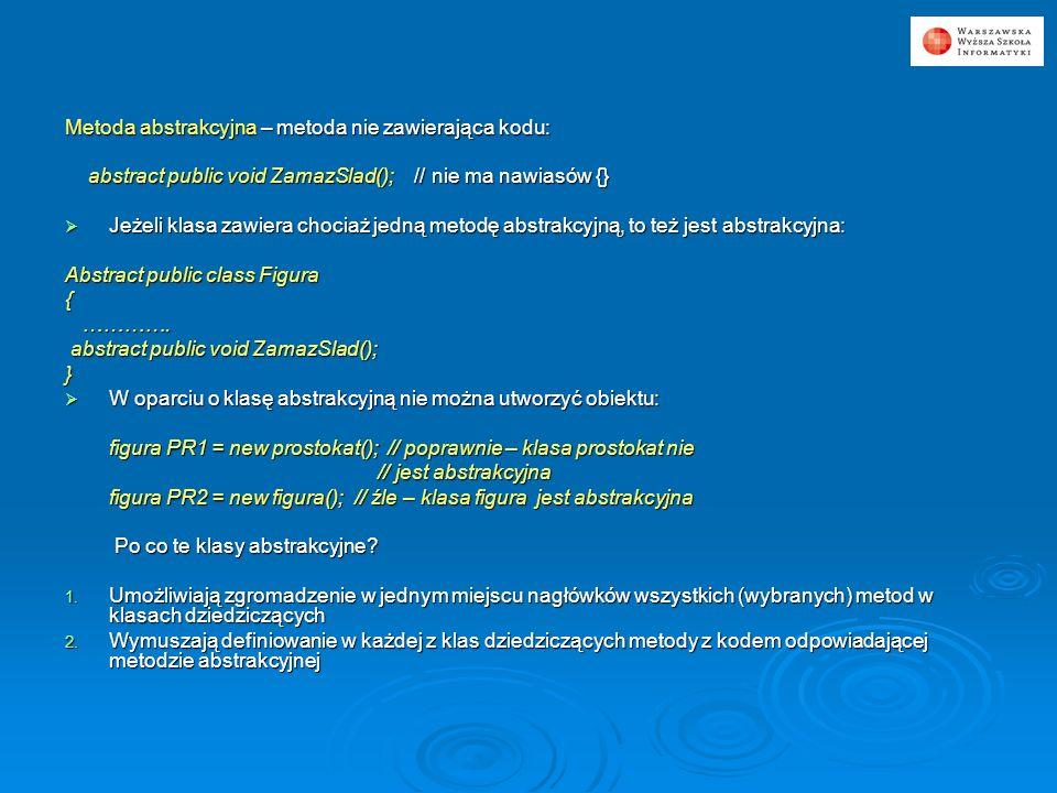 Metoda abstrakcyjna – metoda nie zawierająca kodu: abstract public void ZamazSlad(); // nie ma nawiasów {} abstract public void ZamazSlad(); // nie ma