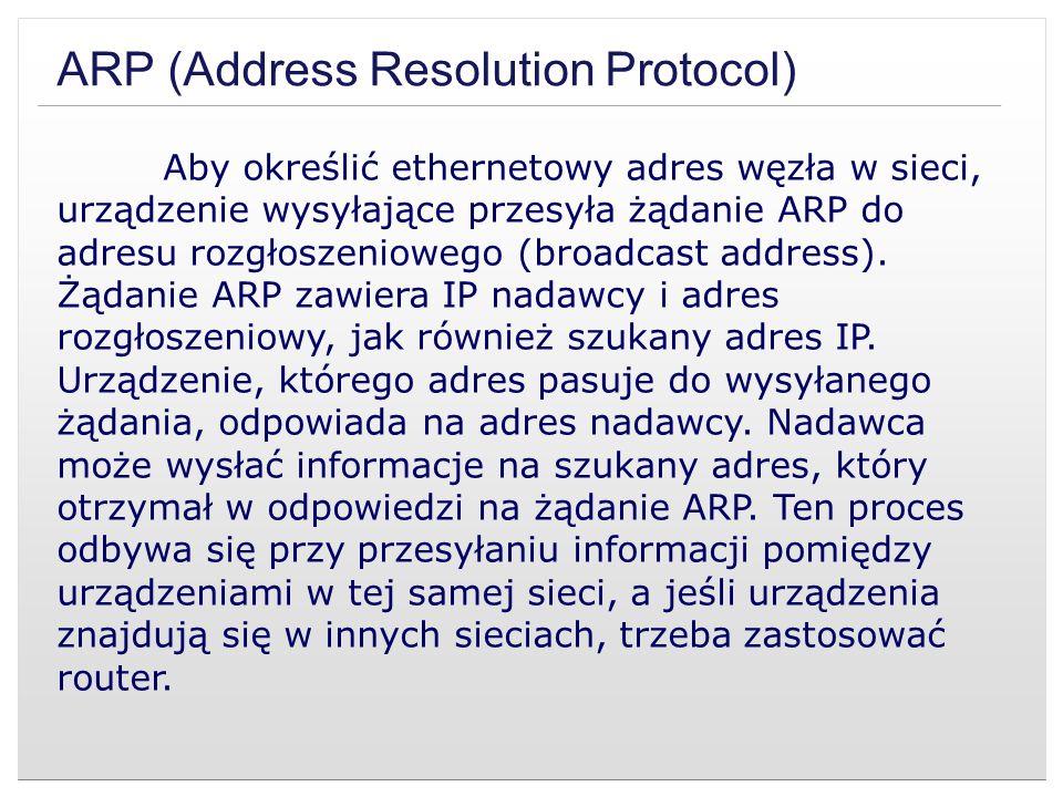 ARP (Address Resolution Protocol) Aby określić ethernetowy adres węzła w sieci, urządzenie wysyłające przesyła żądanie ARP do adresu rozgłoszeniowego