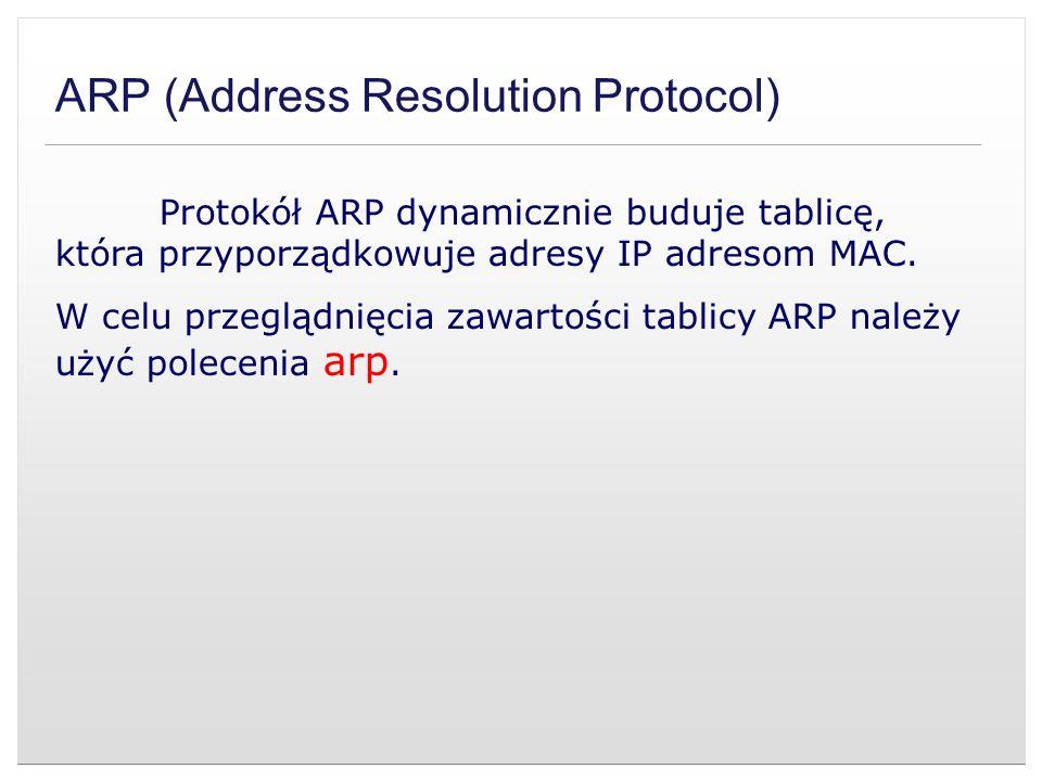 ARP (Address Resolution Protocol) Protokół ARP dynamicznie buduje tablicę, która przyporządkowuje adresy IP adresom MAC. W celu przeglądnięcia zawarto