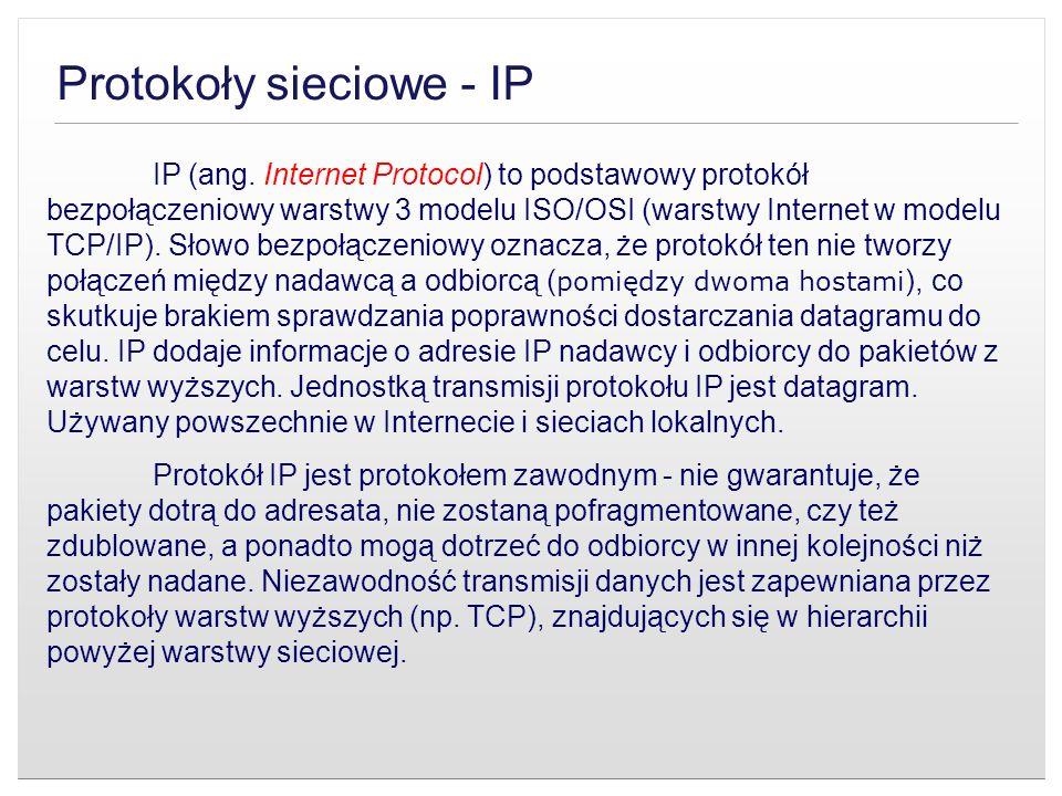 Protokoły sieciowe - IP IP (ang. Internet Protocol) to podstawowy protokół bezpołączeniowy warstwy 3 modelu ISO/OSI (warstwy Internet w modelu TCP/IP)