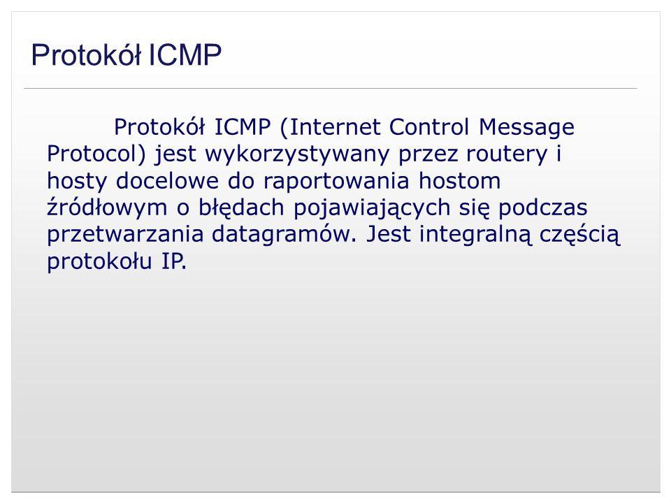 Protokół ICMP Protokół ICMP (Internet Control Message Protocol) jest wykorzystywany przez routery i hosty docelowe do raportowania hostom źródłowym o
