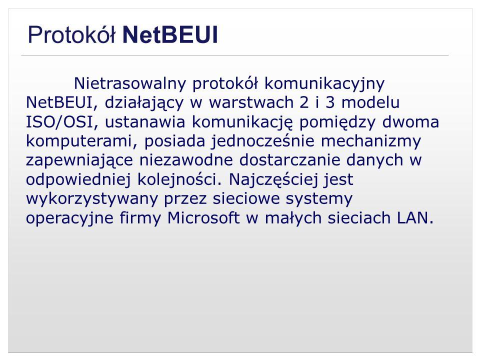 Protokół NetBEUI Nietrasowalny protokół komunikacyjny NetBEUI, działający w warstwach 2 i 3 modelu ISO/OSI, ustanawia komunikację pomiędzy dwoma kompu
