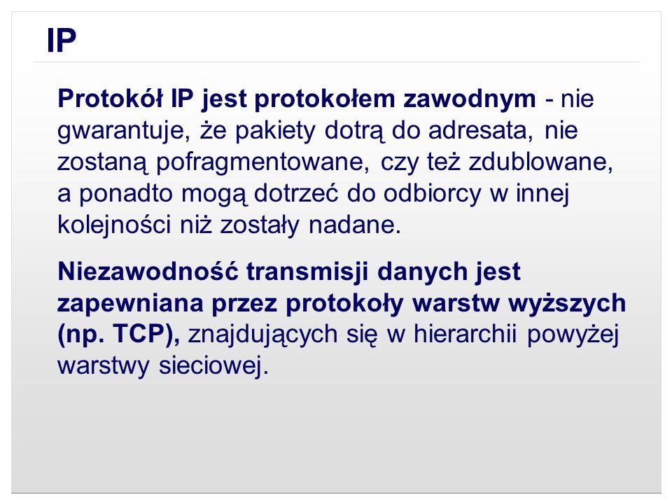 IP Protokół IP jest protokołem zawodnym - nie gwarantuje, że pakiety dotrą do adresata, nie zostaną pofragmentowane, czy też zdublowane, a ponadto mog