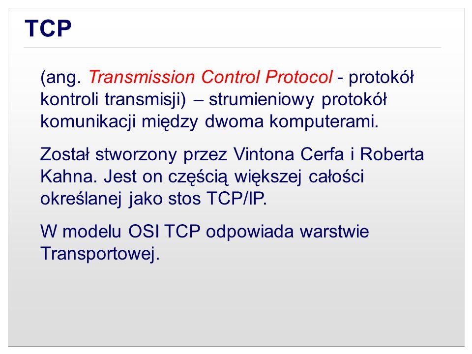 (ang. Transmission Control Protocol - protokół kontroli transmisji) – strumieniowy protokół komunikacji między dwoma komputerami. Został stworzony prz