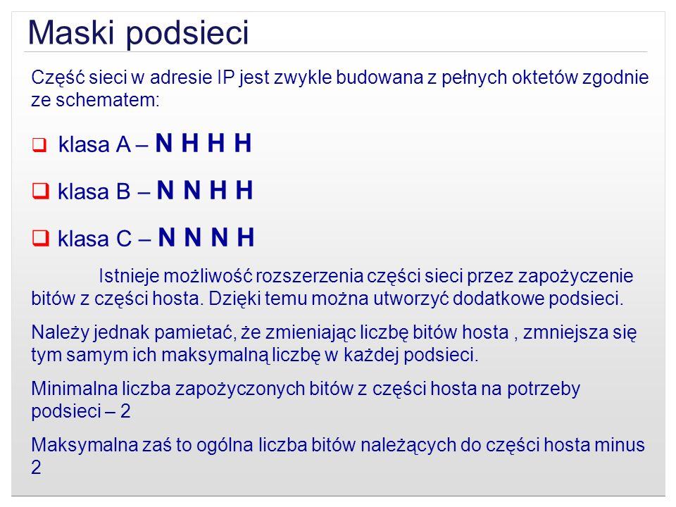 Maski podsieci Część sieci w adresie IP jest zwykle budowana z pełnych oktetów zgodnie ze schematem: klasa A – N H H H klasa B – N N H H klasa C – N N