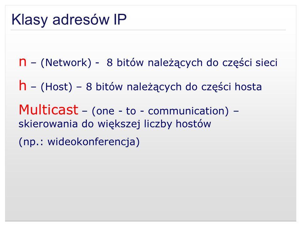 Klasy adresów IP n – (Network) - 8 bitów należących do części sieci h – (Host) – 8 bitów należących do części hosta Multicast – (one - to - communicat