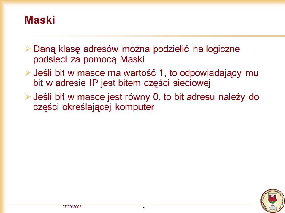 27/09/2002 9 Maski Daną klasę adresów można podzielić na logiczne podsieci za pomocą Maski Jeśli bit w masce ma wartość 1, to odpowiadający mu bit w a