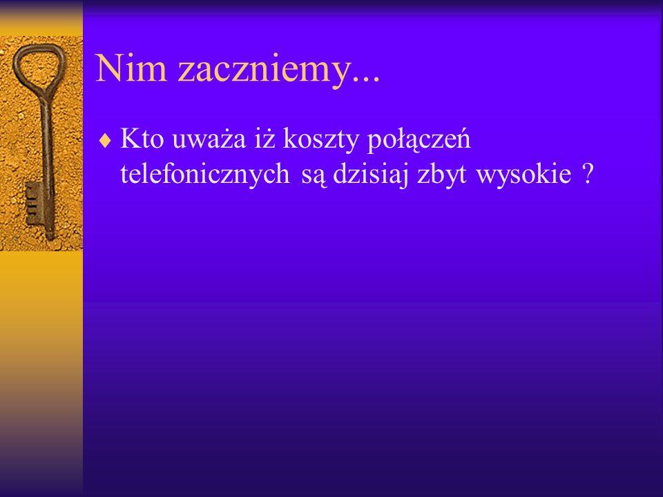 Nim zaczniemy... Kto uważa iż koszty połączeń telefonicznych są dzisiaj zbyt wysokie ?
