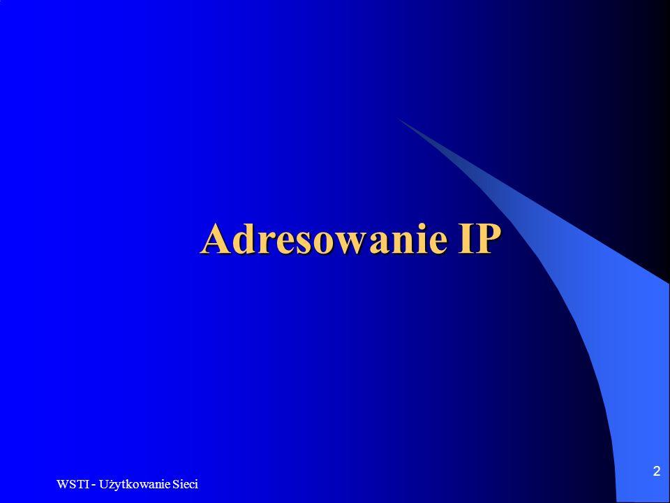 WSTI - Użytkowanie Sieci 3 Adresowanie IP IP adres Unikalny w skali świata numer, jaki posiada każdy komputer podłączony do Internetu.