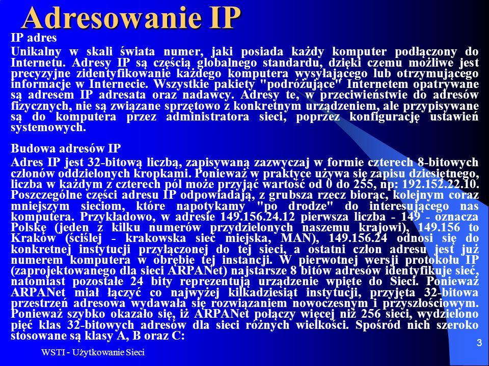 WSTI - Użytkowanie Sieci 3 Adresowanie IP IP adres Unikalny w skali świata numer, jaki posiada każdy komputer podłączony do Internetu. Adresy IP są cz