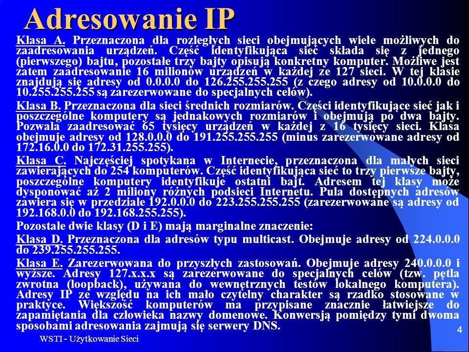 WSTI - Użytkowanie Sieci 4 Adresowanie IP Klasa A. Przeznaczona dla rozległych sieci obejmujących wiele możliwych do zaadresowania urządzeń. Część ide
