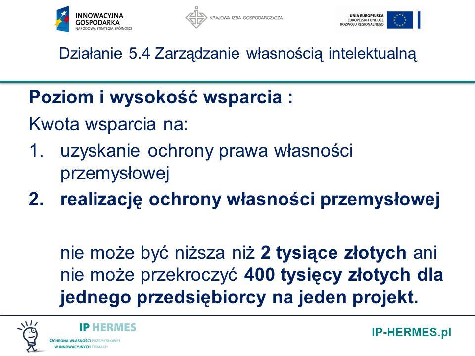 IP-HERMES.pl Działanie 5.4 Zarządzanie własnością intelektualną Poziom i wysokość wsparcia : Kwota wsparcia na: 1.uzyskanie ochrony prawa własności przemysłowej 2.realizację ochrony własności przemysłowej nie może być niższa niż 2 tysiące złotych ani nie może przekroczyć 400 tysięcy złotych dla jednego przedsiębiorcy na jeden projekt.