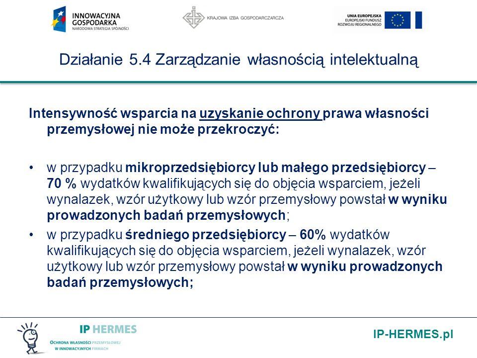 IP-HERMES.pl Działanie 5.4 Zarządzanie własnością intelektualną Intensywność wsparcia na uzyskanie ochrony prawa własności przemysłowej nie może przekroczyć: w przypadku mikroprzedsiębiorcy lub małego przedsiębiorcy – 70 % wydatków kwalifikujących się do objęcia wsparciem, jeżeli wynalazek, wzór użytkowy lub wzór przemysłowy powstał w wyniku prowadzonych badań przemysłowych; w przypadku średniego przedsiębiorcy – 60% wydatków kwalifikujących się do objęcia wsparciem, jeżeli wynalazek, wzór użytkowy lub wzór przemysłowy powstał w wyniku prowadzonych badań przemysłowych;