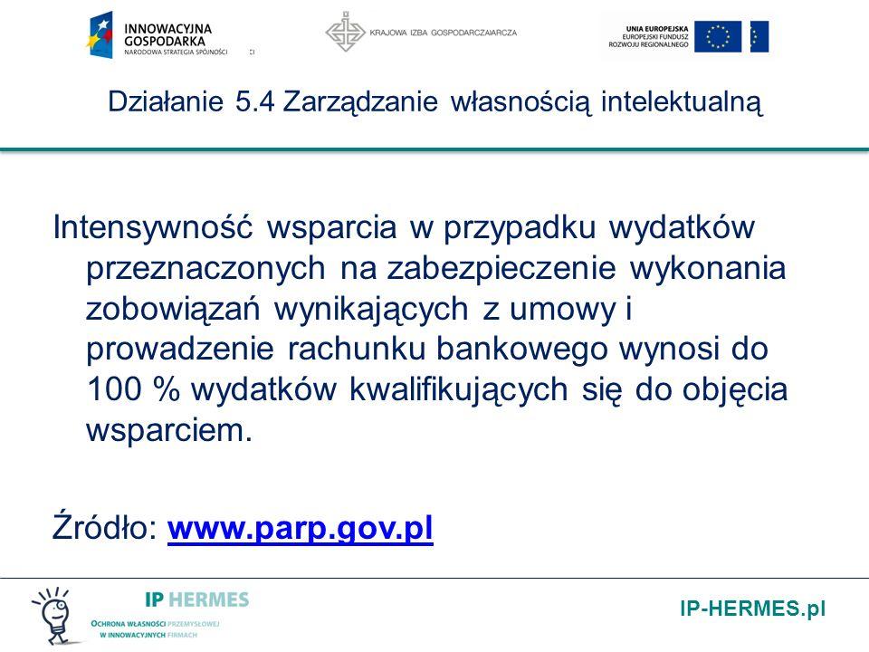 IP-HERMES.pl Działanie 5.4 Zarządzanie własnością intelektualną Intensywność wsparcia w przypadku wydatków przeznaczonych na zabezpieczenie wykonania zobowiązań wynikających z umowy i prowadzenie rachunku bankowego wynosi do 100 % wydatków kwalifikujących się do objęcia wsparciem.