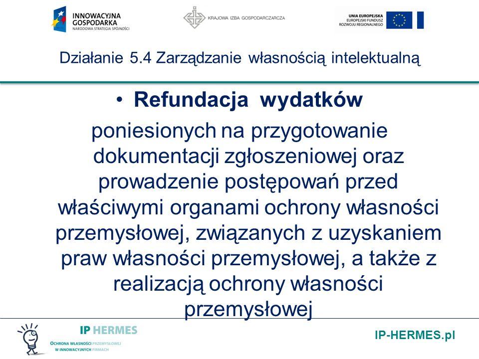IP-HERMES.pl Działanie 5.4 Zarządzanie własnością intelektualną Refundacja wydatków poniesionych na przygotowanie dokumentacji zgłoszeniowej oraz prowadzenie postępowań przed właściwymi organami ochrony własności przemysłowej, związanych z uzyskaniem praw własności przemysłowej, a także z realizacją ochrony własności przemysłowej