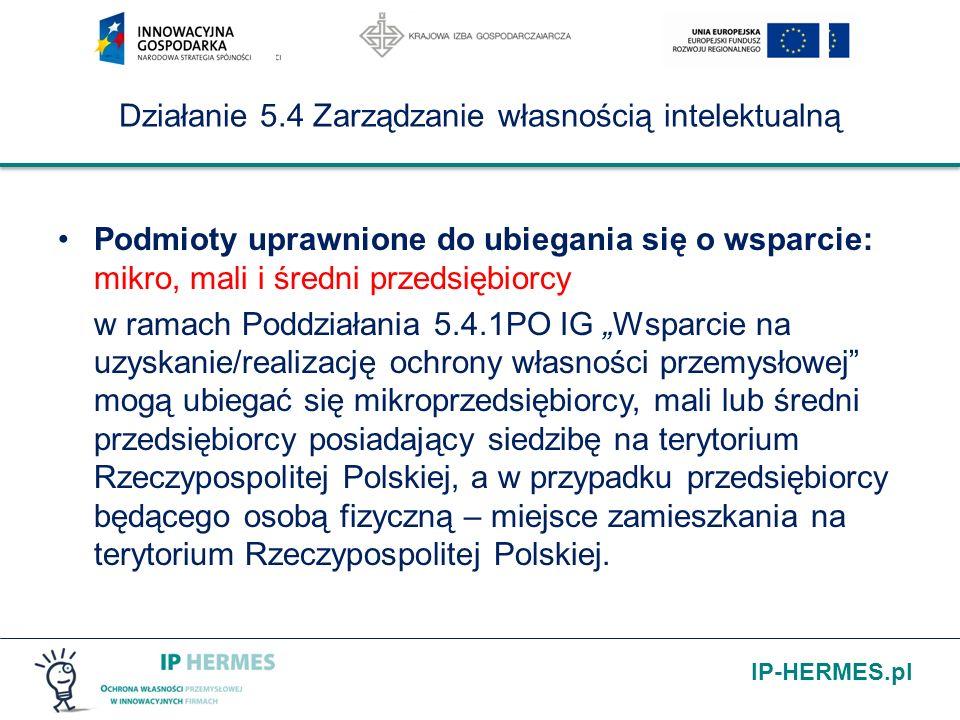 IP-HERMES.pl Działanie 5.4 Zarządzanie własnością intelektualną Podmioty uprawnione do ubiegania się o wsparcie: mikro, mali i średni przedsiębiorcy w ramach Poddziałania 5.4.1PO IG Wsparcie na uzyskanie/realizację ochrony własności przemysłowej mogą ubiegać się mikroprzedsiębiorcy, mali lub średni przedsiębiorcy posiadający siedzibę na terytorium Rzeczypospolitej Polskiej, a w przypadku przedsiębiorcy będącego osobą fizyczną – miejsce zamieszkania na terytorium Rzeczypospolitej Polskiej.