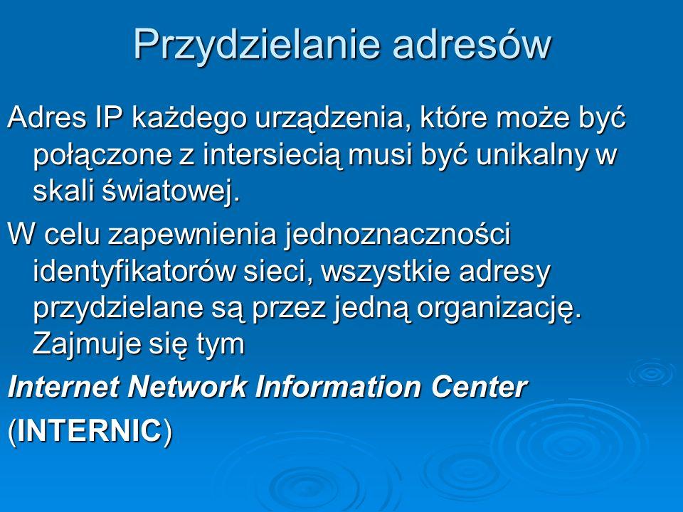 Przydzielanie adresów Adres IP każdego urządzenia, które może być połączone z intersiecią musi być unikalny w skali światowej. W celu zapewnienia jedn